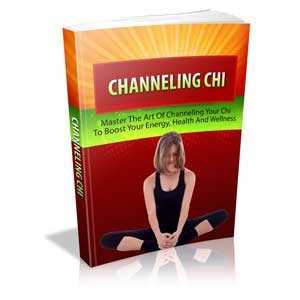 Channeling Chi - Master the Art of Channeling Your Chi to Boost Your Energy, Health and Wellness